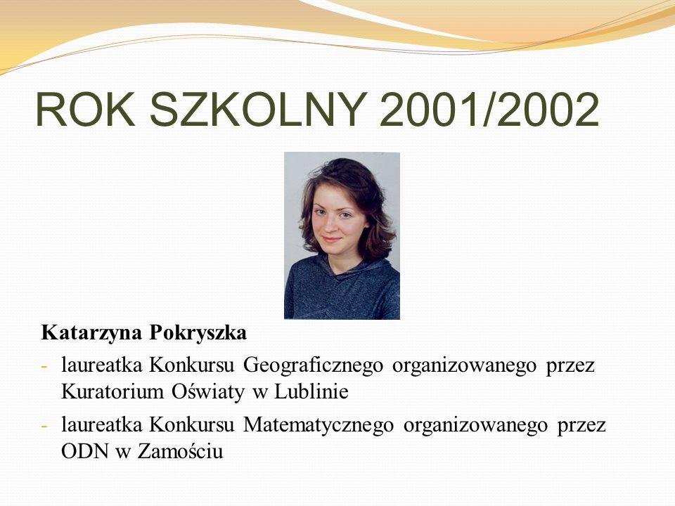 ROK SZKOLNY 2001/2002 Katarzyna Pokryszka - laureatka Konkursu Geograficznego organizowanego przez Kuratorium Oświaty w Lublinie - laureatka Konkursu