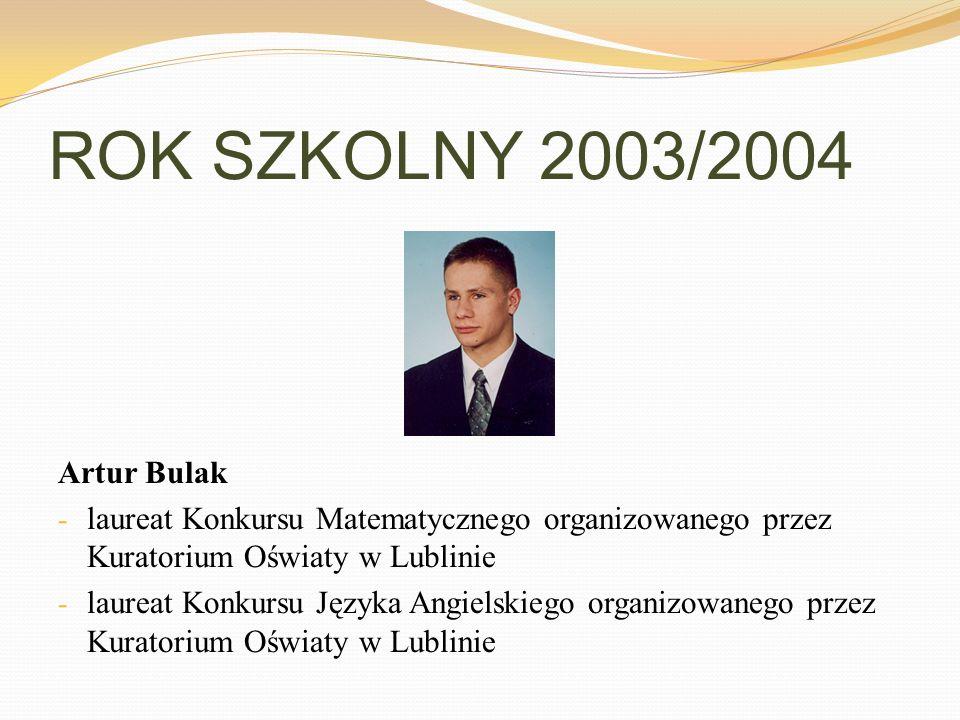 ROK SZKOLNY 2003/2004 Artur Bulak - laureat Konkursu Matematycznego organizowanego przez Kuratorium Oświaty w Lublinie - laureat Konkursu Języka Angie