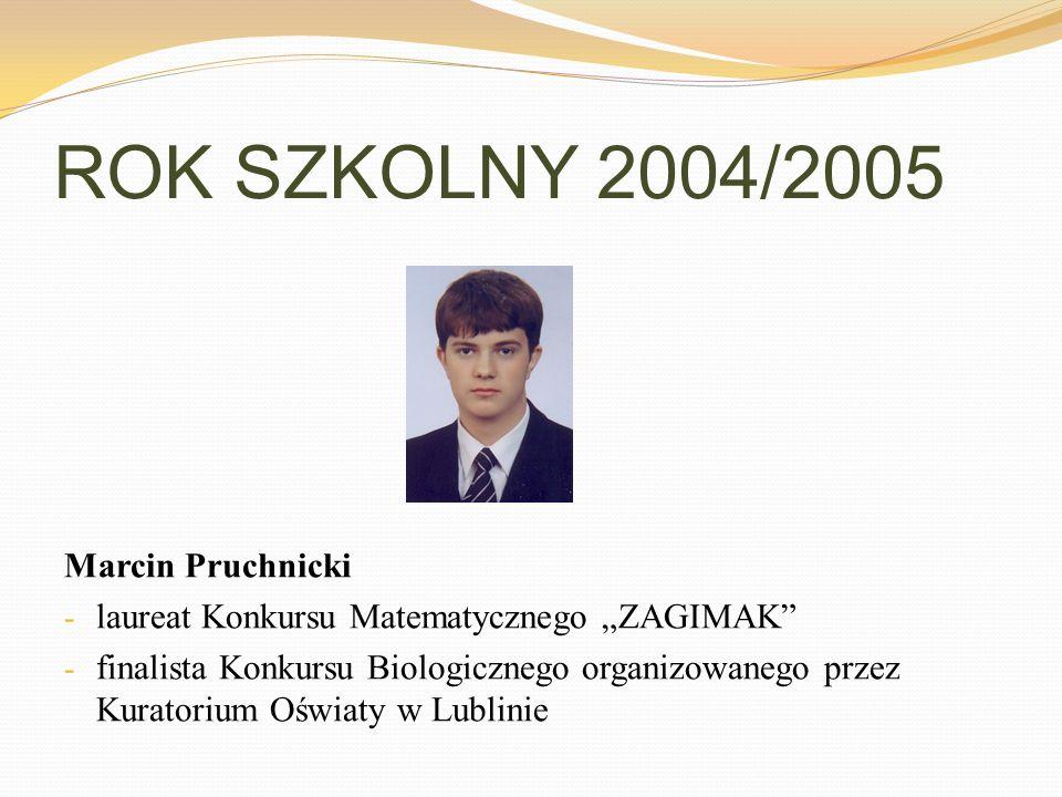 ROK SZKOLNY 2004/2005 Marcin Pruchnicki - laureat Konkursu Matematycznego ZAGIMAK - finalista Konkursu Biologicznego organizowanego przez Kuratorium O