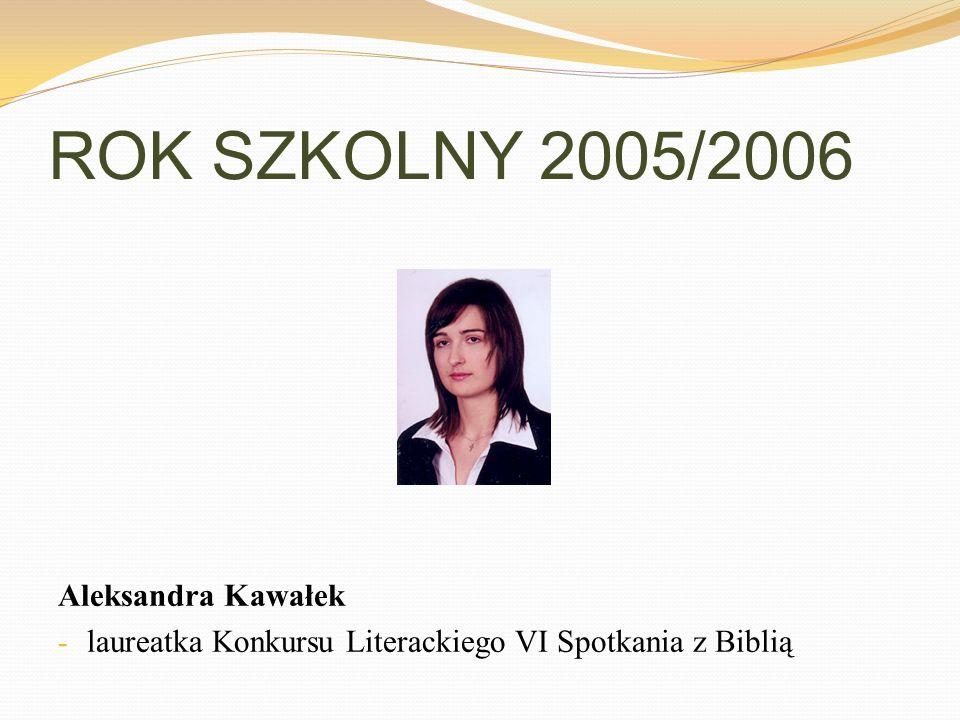ROK SZKOLNY 2005/2006 Aleksandra Kawałek - laureatka Konkursu Literackiego VI Spotkania z Biblią