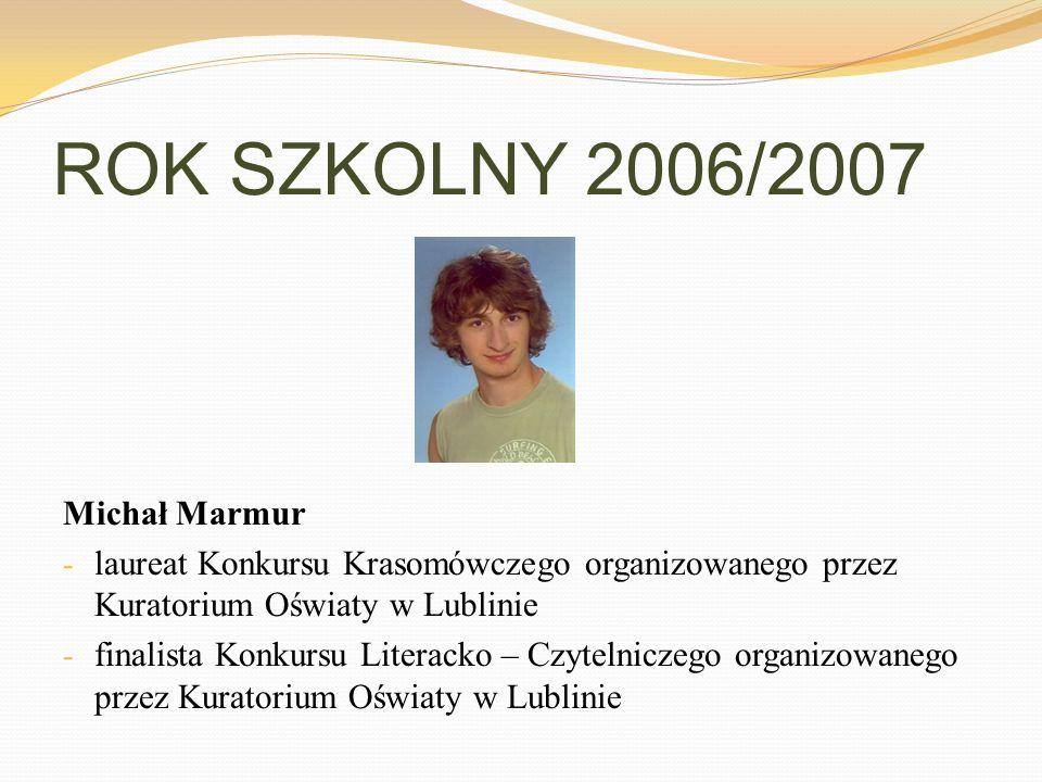ROK SZKOLNY 2006/2007 Michał Marmur - laureat Konkursu Krasomówczego organizowanego przez Kuratorium Oświaty w Lublinie - finalista Konkursu Literacko