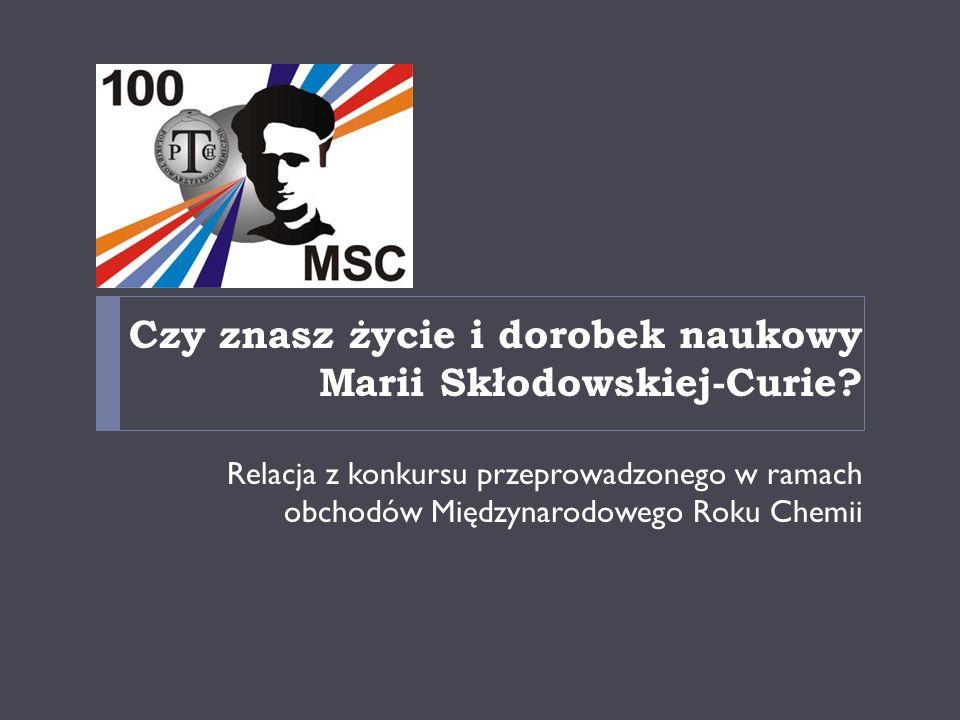 Czy znasz życie i dorobek naukowy Marii Skłodowskiej-Curie? Relacja z konkursu przeprowadzonego w ramach obchodów Międzynarodowego Roku Chemii