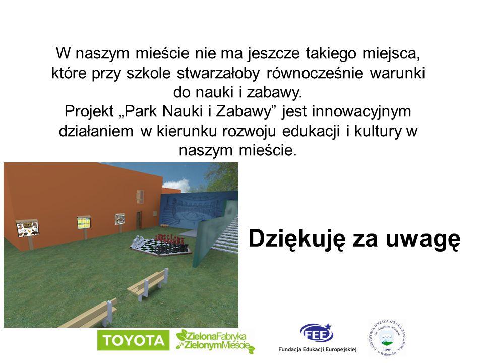 Dziękuję za uwagę W naszym mieście nie ma jeszcze takiego miejsca, które przy szkole stwarzałoby równocześnie warunki do nauki i zabawy. Projekt Park