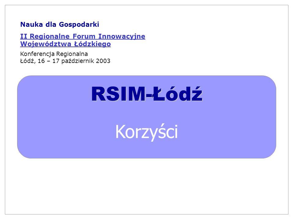 RSIM-Łódź Korzyści Nauka dla Gospodarki II Regionalne Forum Innowacyjne Województwa Łódzkiego Konferencja Regionalna Łódź, 16 – 17 październik 2003