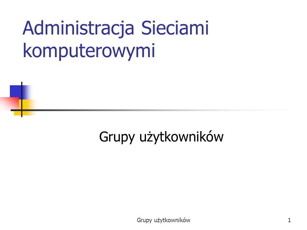 Grupy użytkowników1 Administracja Sieciami komputerowymi Grupy użytkowników