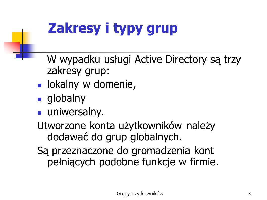 Grupy użytkowników4 Grupa globalna do grupy globalnej mogą należeć konta użytkowników, komputerów i grupy globalne (tylko w trybie native) należące do tej samej domeny co grupa globalna.