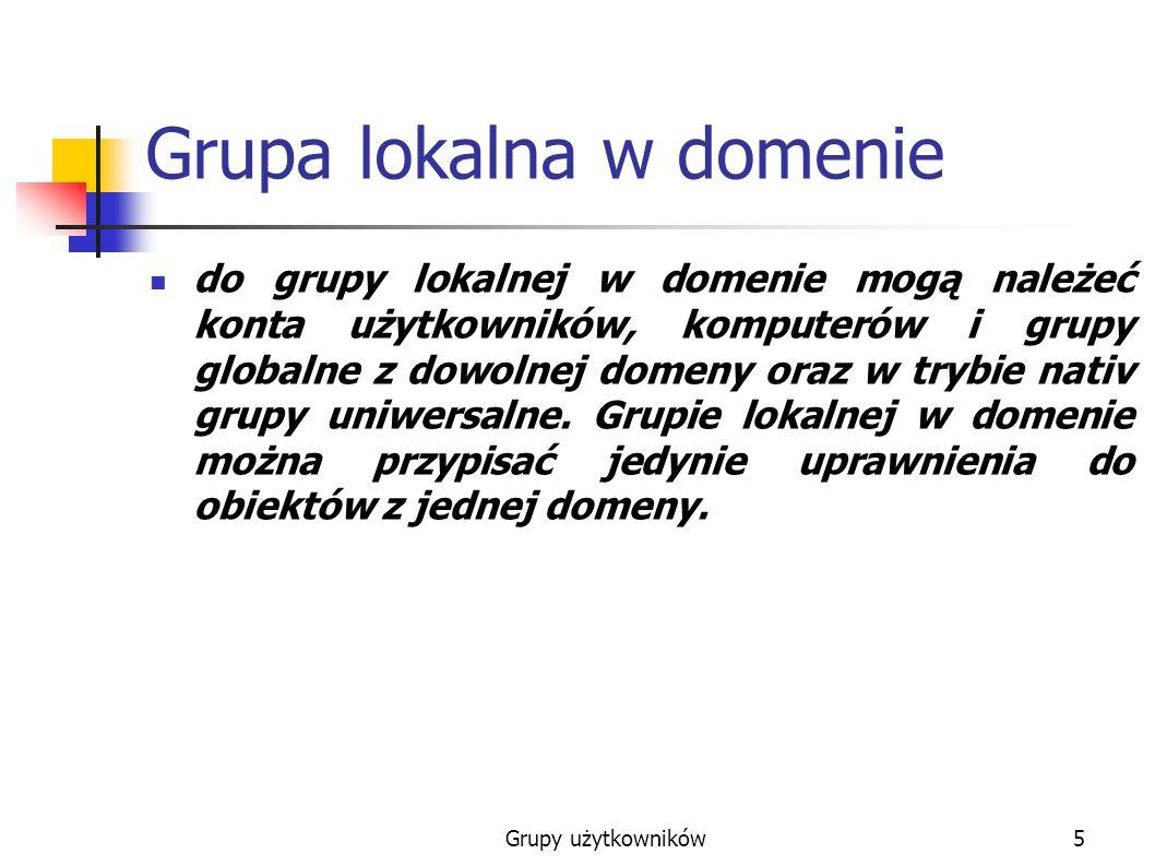 Grupy użytkowników5 Grupa lokalna w domenie do grupy lokalnej w domenie mogą należeć konta użytkowników, komputerów i grupy globalne z dowolnej domeny oraz w trybie nativ grupy uniwersalne.