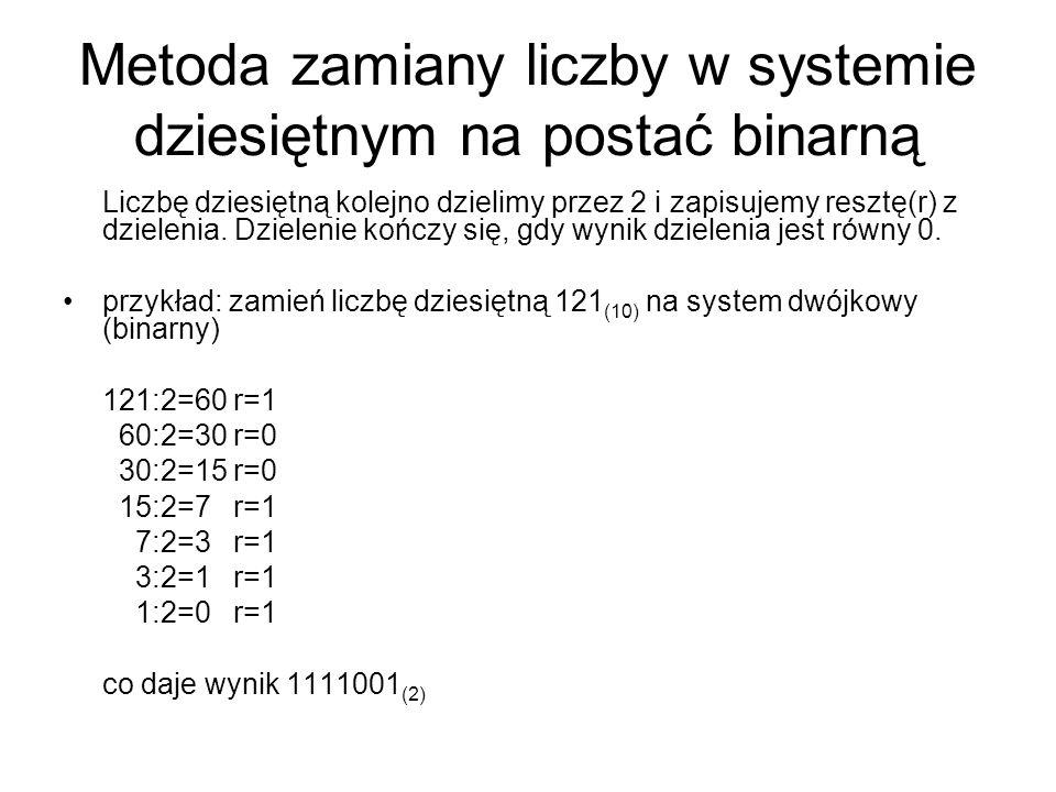 Metoda zamiany liczby w systemie dziesiętnym na postać binarną Liczbę dziesiętną kolejno dzielimy przez 2 i zapisujemy resztę(r) z dzielenia. Dzieleni