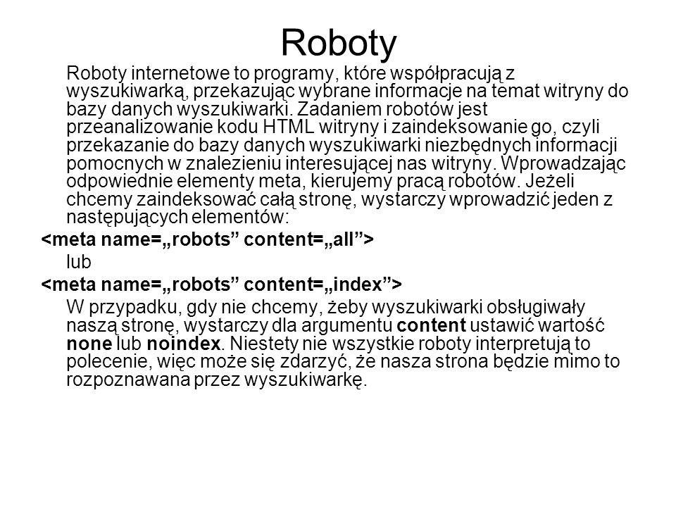 Roboty Roboty internetowe to programy, które współpracują z wyszukiwarką, przekazując wybrane informacje na temat witryny do bazy danych wyszukiwarki.