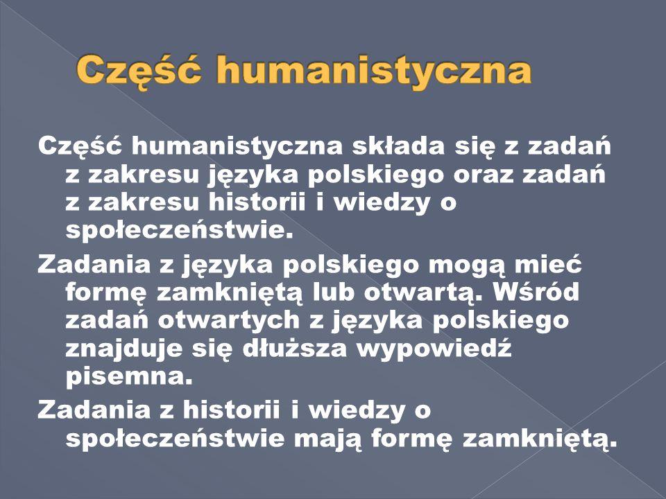 Część humanistyczna składa się z zadań z zakresu języka polskiego oraz zadań z zakresu historii i wiedzy o społeczeństwie.