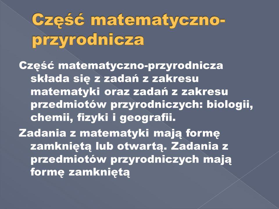 Część matematyczno-przyrodnicza składa się z zadań z zakresu matematyki oraz zadań z zakresu przedmiotów przyrodniczych: biologii, chemii, fizyki i geografii.