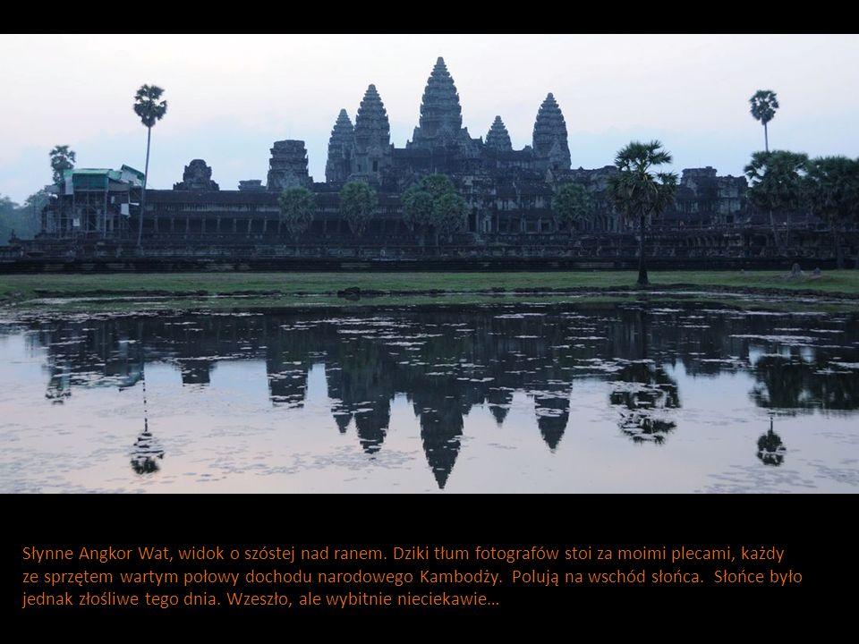 Słynne Angkor Wat, widok o szóstej nad ranem. Dziki tłum fotografów stoi za moimi plecami, każdy ze sprzętem wartym połowy dochodu narodowego Kambodży
