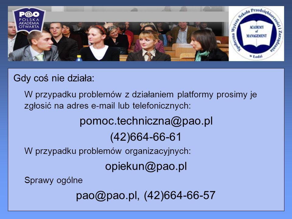Gdy coś nie działa: W przypadku problemów z działaniem platformy prosimy je zgłosić na adres e-mail lub telefonicznych: pomoc.techniczna@pao.pl (42)664-66-61 W przypadku problemów organizacyjnych: opiekun@pao.pl Sprawy ogólne pao@pao.pl, (42)664-66-57