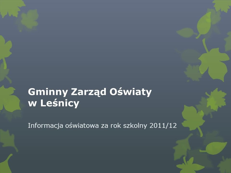 Gminny Zarząd Oświaty w Leśnicy Informacja oświatowa za rok szkolny 2011/12