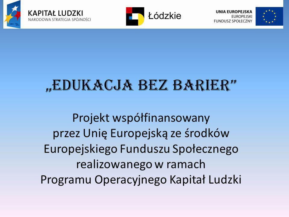 EDUKACJA BEZ BARIER Projekt współfinansowany przez Unię Europejską ze środków Europejskiego Funduszu Społecznego realizowanego w ramach Programu Opera
