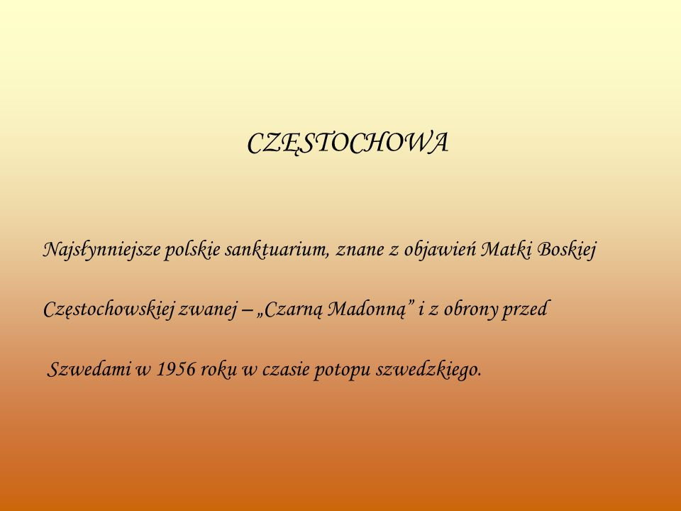 CZĘSTOCHOWA Najsłynniejsze polskie sanktuarium, znane z objawień Matki Boskiej Częstochowskiej zwanej – Czarną Madonną i z obrony przed Szwedami w 1956 roku w czasie potopu szwedzkiego.