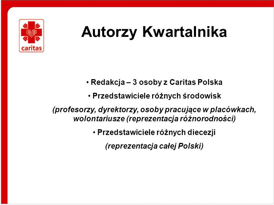 Autorzy Kwartalnika Redakcja – 3 osoby z Caritas Polska Przedstawiciele różnych środowisk (profesorzy, dyrektorzy, osoby pracujące w placówkach, wolontariusze (reprezentacja różnorodności) Przedstawiciele różnych diecezji (reprezentacja całej Polski)