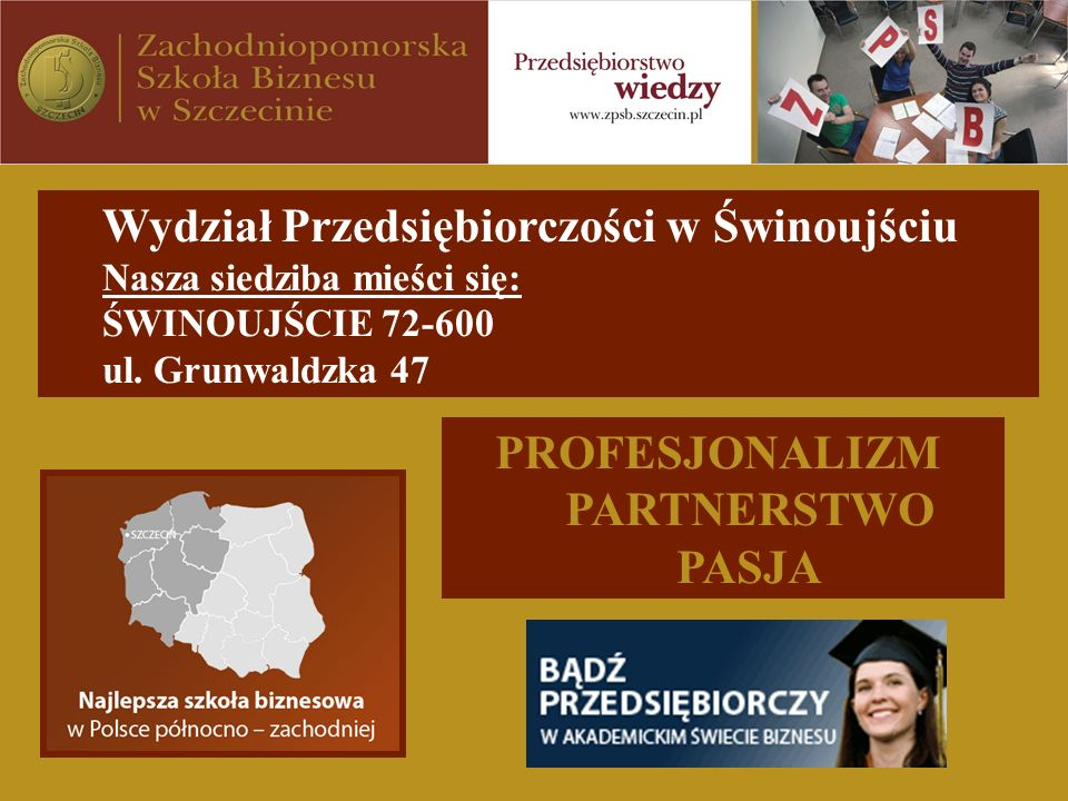 Wydział Przedsiębiorczości w Świnoujściu Nasza siedziba mieści się: ŚWINOUJŚCIE 72-600 ul. Grunwaldzka 47 PROFESJONALIZM PARTNERSTWO PASJA