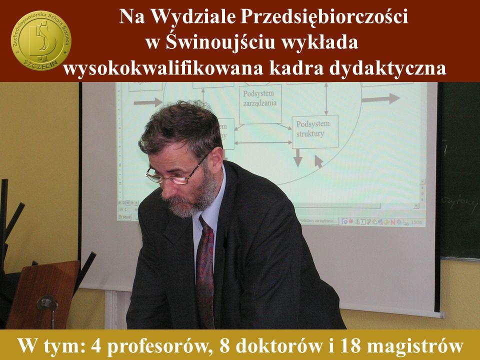 Na Wydziale Przedsiębiorczości w Świnoujściu wykłada wysokokwalifikowana kadra dydaktyczna W tym: 4 profesorów, 8 doktorów i 18 magistrów