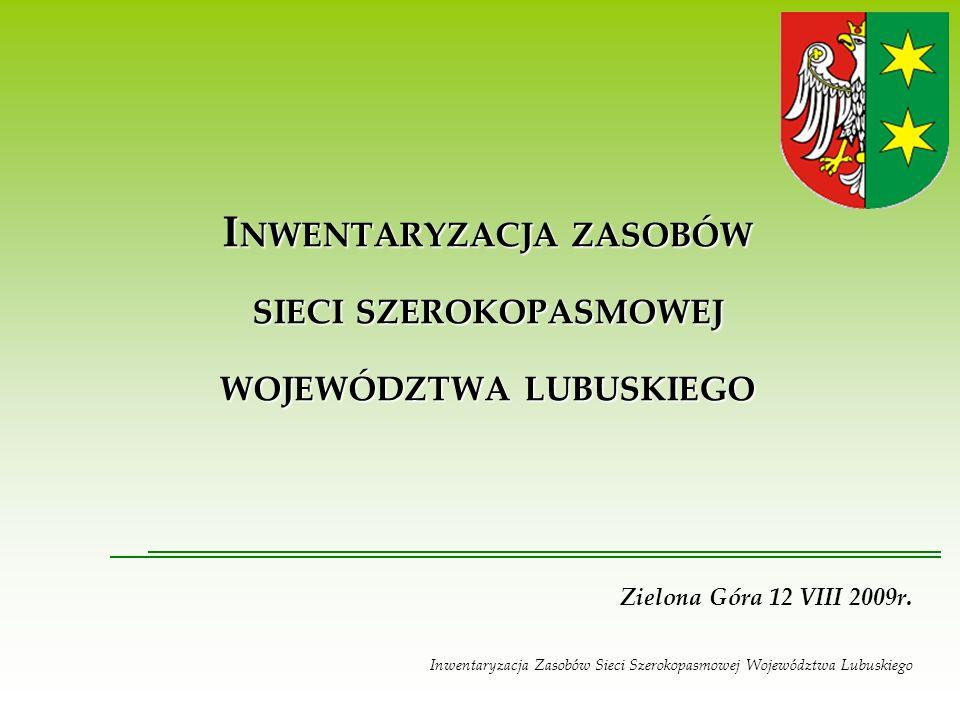 I NWENTARYZACJA ZASOBÓW SIECI SZEROKOPASMOWEJ WOJEWÓDZTWA LUBUSKIEGO Zielona Góra 12 VIII 2009r.