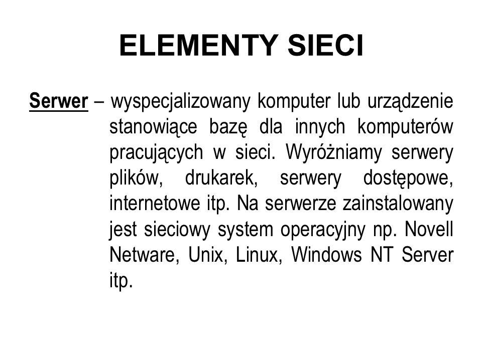 ELEMENTY SIECI Serwer – wyspecjalizowany komputer lub urządzenie stanowiące bazę dla innych komputerów pracujących w sieci. Wyróżniamy serwery plików,