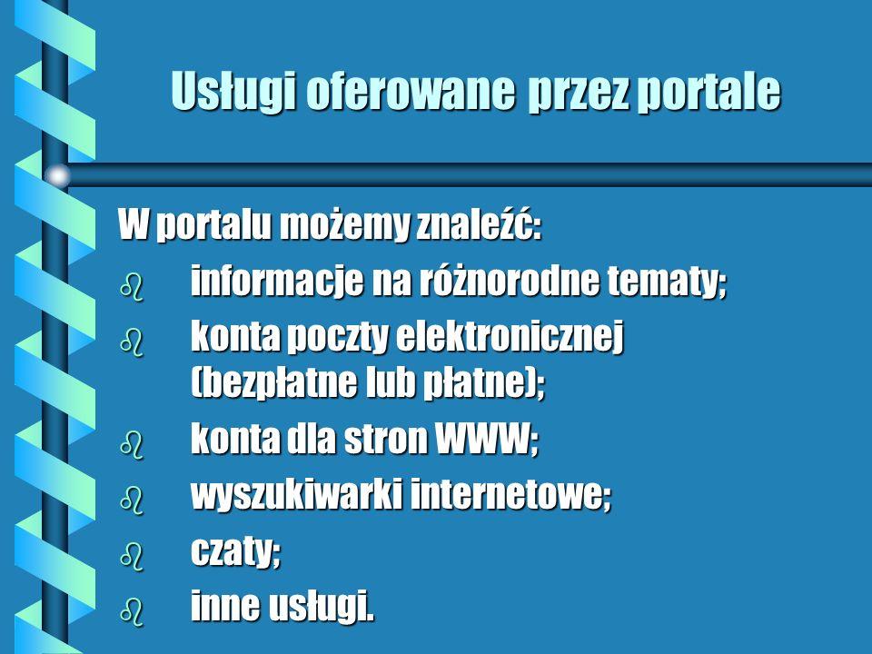 Usługi oferowane przez portale W portalu możemy znaleźć: b informacje na różnorodne tematy; b konta poczty elektronicznej (bezpłatne lub płatne); b ko