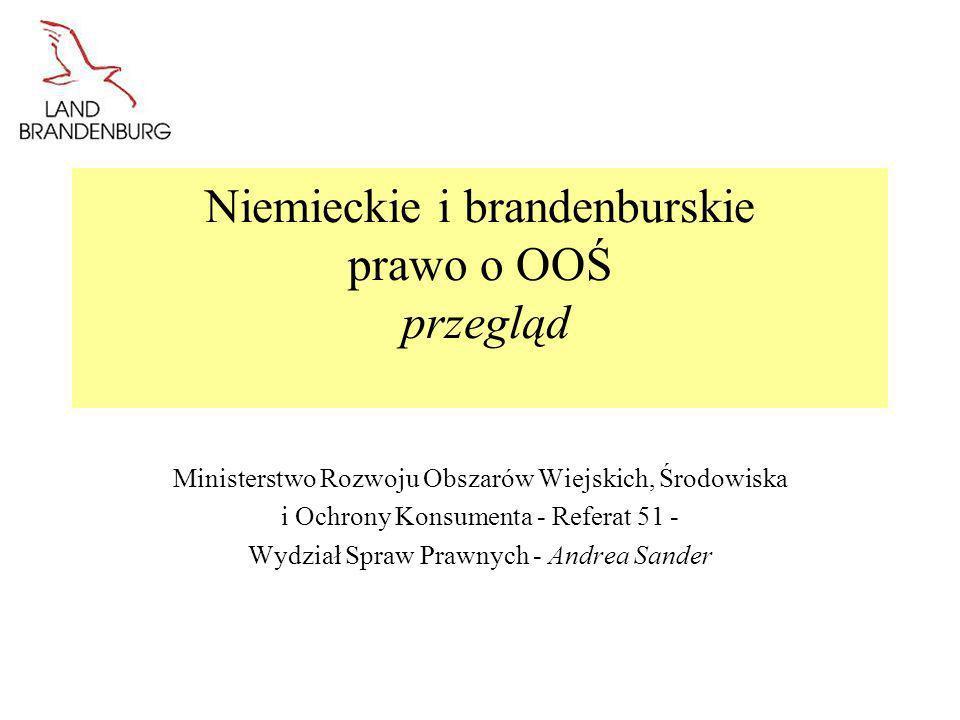 2 Podstawy prawne badania oddziaływania na środowisko w Niemczech Płaszczyzna federalna: Ustawa o ocenie oddziaływania na środowisko (UVPG) Płaszczyzna kraju związkowego: Brandenburska ustawa o ocenie oddziaływania na środowisko (BbgUVPG) Ustawy te zawierają przepisy dotyczące przede wszystkim - obszaru ich stosowania: * w odniesieniu do jakich przedsięwzięć należy przeprowadzić OOŚ (załącznik 1 do UVPG, załącznik 1 do BbgUVPG) * w odniesieniu do jakich projektów i programów należy przeprowadzić strategiczną ocenę oddziaływania na środowisko (załącznik 3 do UVPG, załącznik 2 do BbgUVPG) -przebiegu postępowania (ocena oddziaływania na środowisko i strategiczna ocena oddziaływania na środowisko).