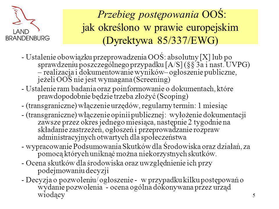 6 Ustalenie obowiązku przeprowadzenia OOŚ Prawo europejskie pozwala krajom członkowskim na zastosowanie dla projektów według załącznika II do dyrektywy 85/337/EWG różnych procedur (patrz kryteria zgodnie z załącznikiem III): -> Ocena poszczególnych przypadków LUB ustalenie progów Niemcy: w przypadku wielu projektów dokonuje się oceny poszczególnych przypadków (patrz załącznik 1 do UPVG oraz załącznik 1 do BbgUVPG) w podziale na: Badanie A (ogólne badanie wstępne danego przypadku): jeżeli przedsięwzięcie zgodnie z przybliżoną oceną i kryteriami (załącznik 2 UVPG = załącznik III do dyrektywy 85/337/EWG) może mieć znaczne negatywne skutki dla środowiska Badanie S (badanie wstępne danego przypadku w odniesieniu do lokalizacji): jeżeli przedsięwzięcie mimo nieznacznej wielkości lub efektywności zgodnie z podanymi wyżej kryteriami z uwagi na cechy lokalizacji (załącznik 2 punkt 2 do UVPG = załącznik III punkt 2 do dyrektywy 2/337/EWG) może mieć znaczne negatywne skutki dla środowiska -> WAŻNE: Przeprowadzenie oceny poszczególnego przypadku należy udokumentować, w przypadku negatywnego wyniku ogłosić - nie podlega osobnemu zaskarżaniu