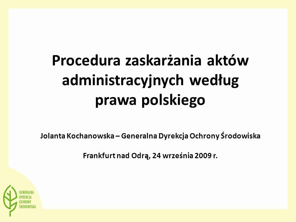 Procedura zaskarżania aktów administracyjnych według prawa polskiego Jolanta Kochanowska – Generalna Dyrekcja Ochrony Środowiska Frankfurt nad Odrą, 2