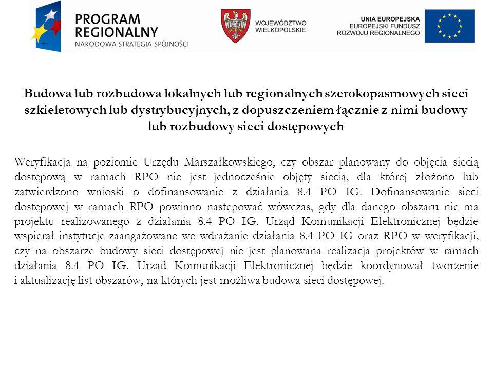 Budowa lub rozbudowa lokalnych lub regionalnych szerokopasmowych sieci szkieletowych lub dystrybucyjnych, z dopuszczeniem łącznie z nimi budowy lub rozbudowy sieci dostępowych Weryfikacja na poziomie Urzędu Marszałkowskiego, czy obszar planowany do objęcia siecią dostępową w ramach RPO nie jest jednocześnie objęty siecią, dla której złożono lub zatwierdzono wnioski o dofinansowanie z działania 8.4 PO IG.