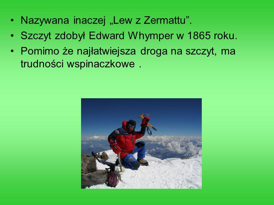 Nazywana inaczej Lew z Zermattu. Szczyt zdobył Edward Whymper w 1865 roku. Pomimo że najłatwiejsza droga na szczyt, ma trudności wspinaczkowe.