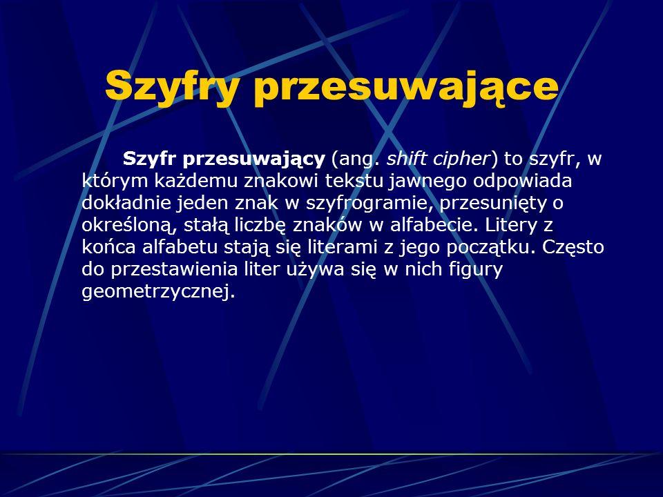 Szyfry przesuwające Szyfr przesuwający (ang. shift cipher) to szyfr, w którym każdemu znakowi tekstu jawnego odpowiada dokładnie jeden znak w szyfrogr
