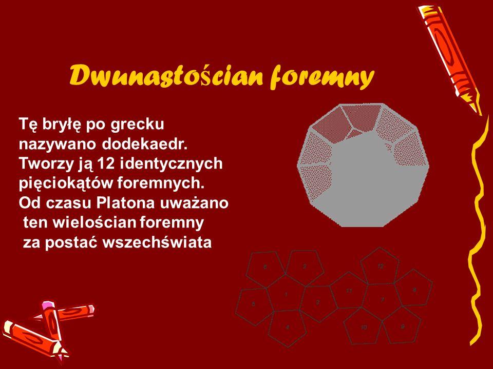 Dwunasto ś cian foremny Tę bryłę po grecku nazywano dodekaedr. Tworzy ją 12 identycznych pięciokątów foremnych. Od czasu Platona uważano ten wielościa
