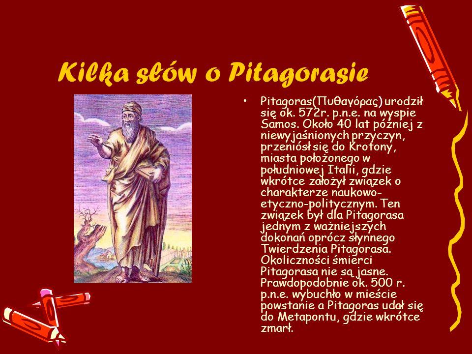 Kilka słów o Pitagorasie Pitagoras(Πυθαγόρας) urodził się ok. 572r. p.n.e. na wyspie Samos. Około 40 lat później z niewyjaśnionych przyczyn, przeniósł