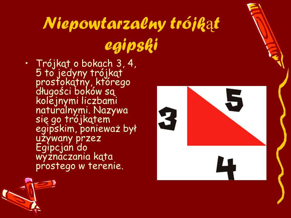 Niepowtarzalny trójk ą t egipski Trójkąt o bokach 3, 4, 5 to jedyny trójkąt prostokątny, którego długości boków są kolejnymi liczbami naturalnymi. Naz