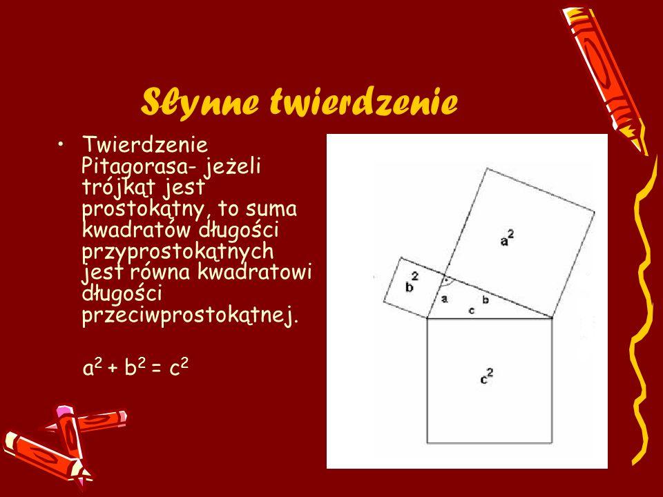Słynne twierdzenie Twierdzenie Pitagorasa- jeżeli trójkąt jest prostokątny, to suma kwadratów długości przyprostokątnych jest równa kwadratowi długośc