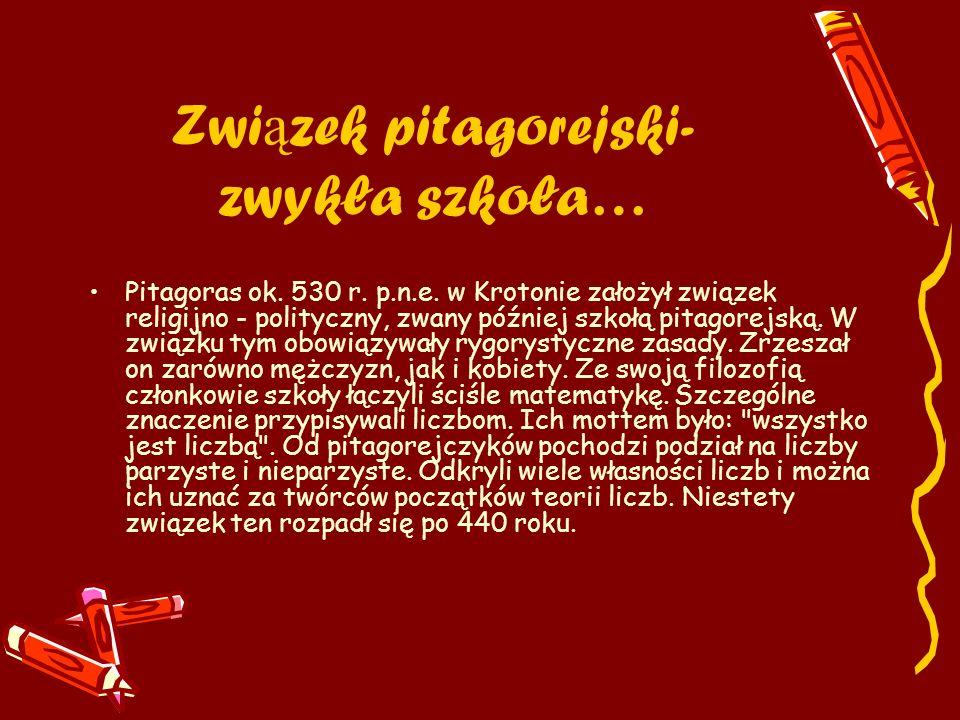 Zwi ą zek pitagorejski- zwykła szkoła… Pitagoras ok. 530 r. p.n.e. w Krotonie założył związek religijno - polityczny, zwany później szkołą pitagorejsk