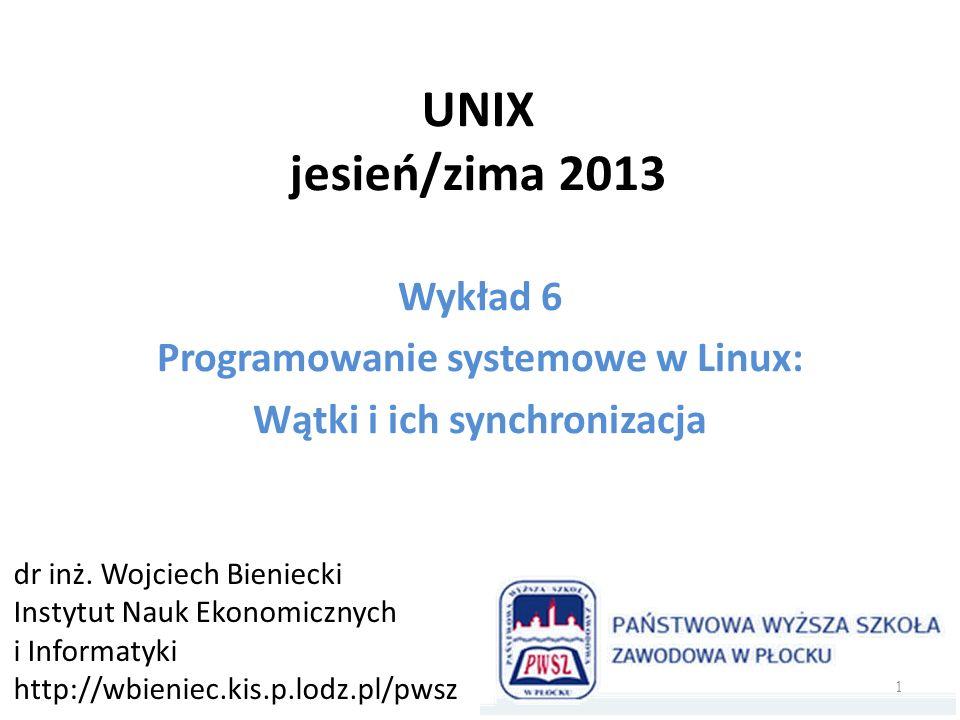 UNIX jesień/zima 2013 Wykład 6 Programowanie systemowe w Linux: Wątki i ich synchronizacja dr inż. Wojciech Bieniecki Instytut Nauk Ekonomicznych i In