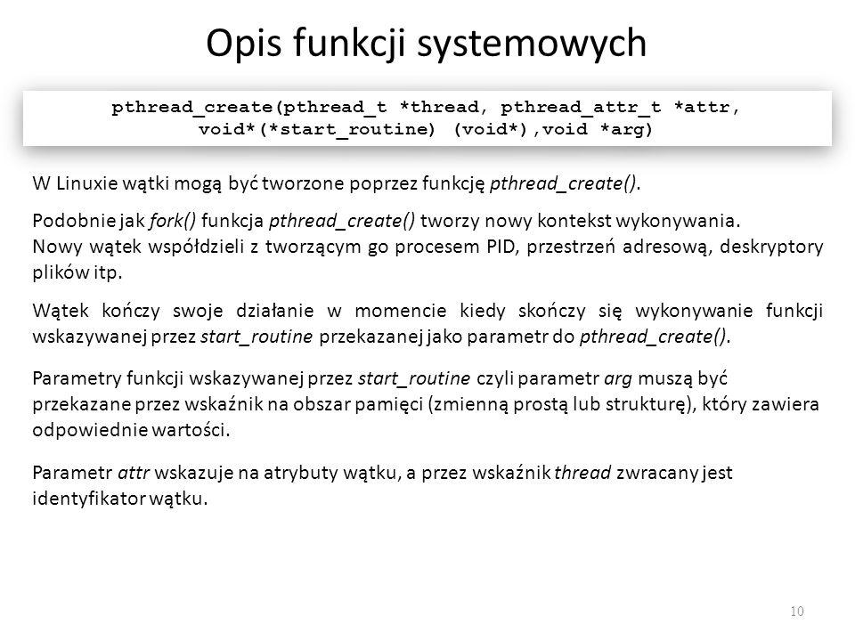Opis funkcji systemowych 10 pthread_create(pthread_t *thread, pthread_attr_t *attr, void*(*start_routine) (void*),void *arg) Parametry funkcji wskazyw