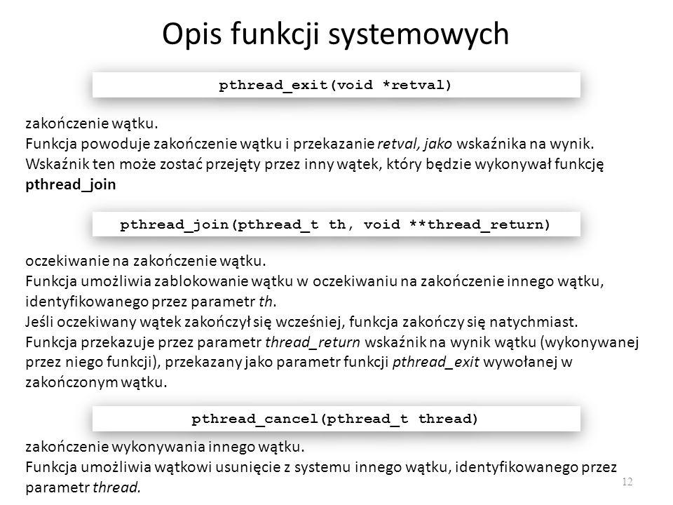Opis funkcji systemowych 12 pthread_exit(void *retval) oczekiwanie na zakończenie wątku. Funkcja umożliwia zablokowanie wątku w oczekiwaniu na zakończ