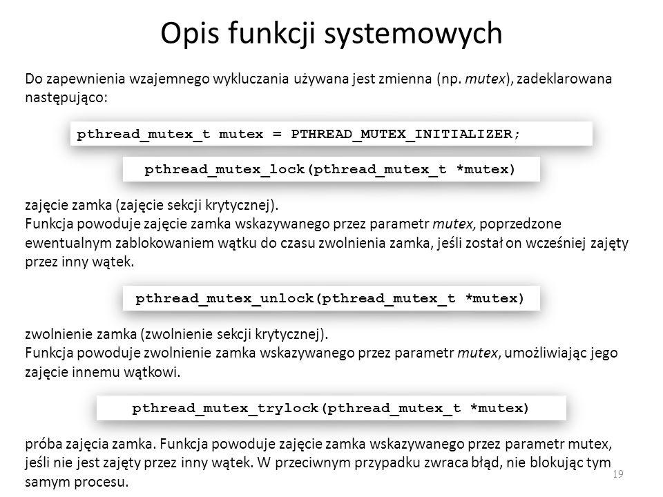 Opis funkcji systemowych 19 Do zapewnienia wzajemnego wykluczania używana jest zmienna (np. mutex), zadeklarowana następująco: pthread_mutex_t mutex =