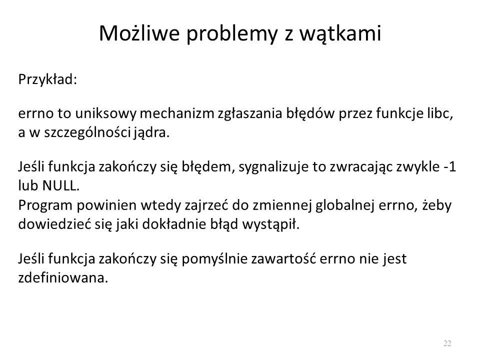 Możliwe problemy z wątkami 22 Przykład: errno to uniksowy mechanizm zgłaszania błędów przez funkcje libc, a w szczególności jądra. Jeśli funkcja zakoń