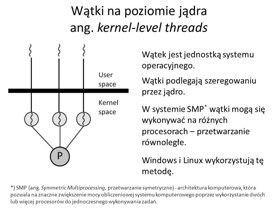 Wątki na poziomie jądra ang. kernel-level threads 7 Wątek jest jednostką systemu operacyjnego. Wątki podlegają szeregowaniu przez jądro. W systemie SM