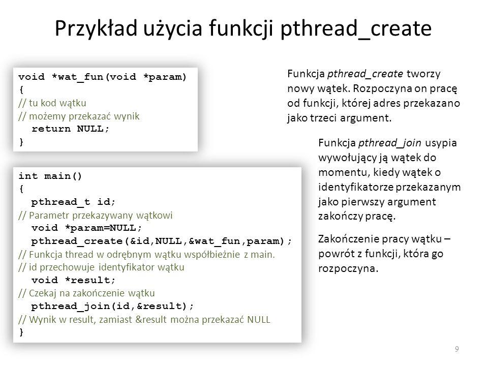 Przykład użycia funkcji pthread_create 9 void *wat_fun(void *param) { // tu kod wątku // możemy przekazać wynik return NULL; } int main() { pthread_t