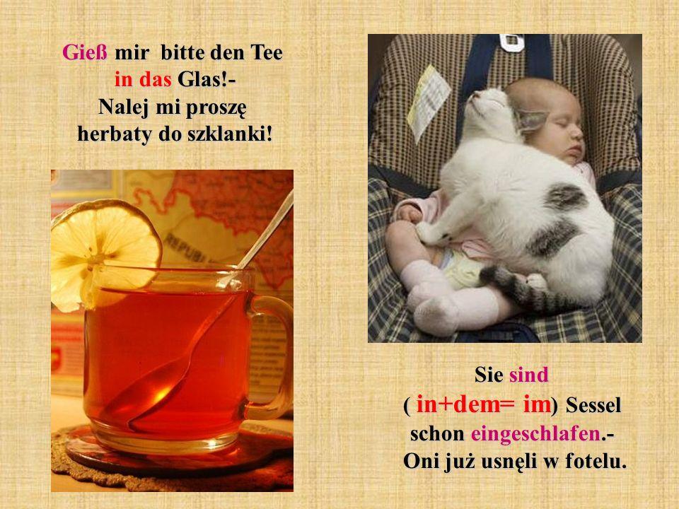 Gieß mir bitte den Tee in das Glas!- Nalej mi proszę herbaty do szklanki.