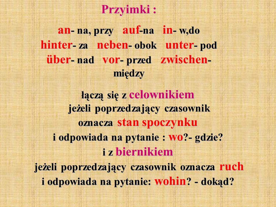 Przyimki : an - na, przy auf -na in - w,do hinter - za neben - obok unter - pod über - nad vor - przed zwischen - między łączą się z celownikiem jeżeli poprzedzający czasownik oznacza stan spoczynku i odpowiada na pytanie : wo ?- gdzie.