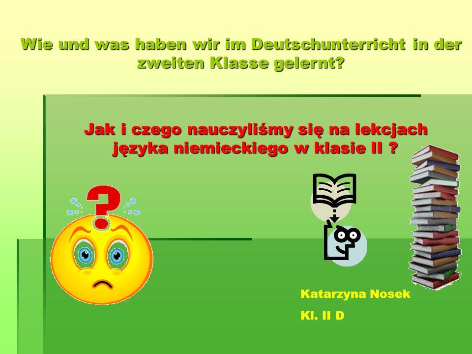 Jak i czego nauczyliśmy się na lekcjach języka niemieckiego w klasie II ? Wie und was haben wir im Deutschunterricht in der zweiten Klasse gelernt? Ka