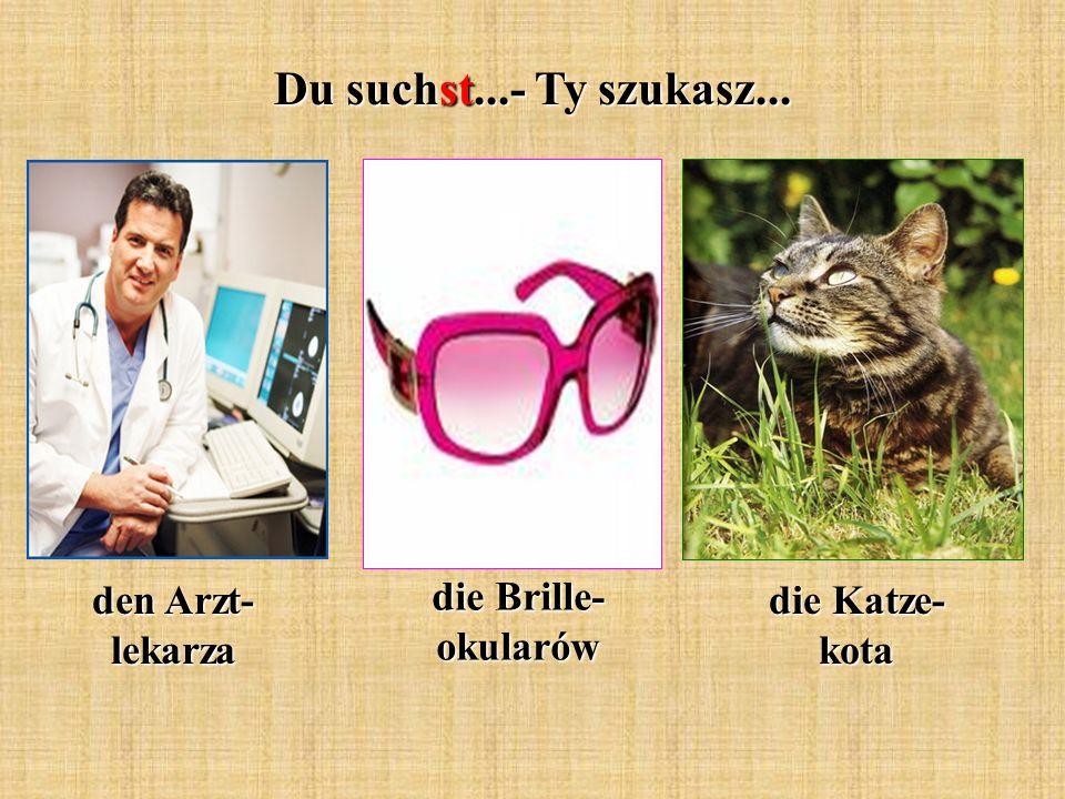 Du suchst...- Ty szukasz... den Arzt- lekarza die Brille- okularów die Katze- kota