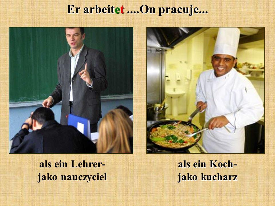 Er arbeitet....On pracuje... als ein Lehrer- jako nauczyciel als ein Koch- jako kucharz