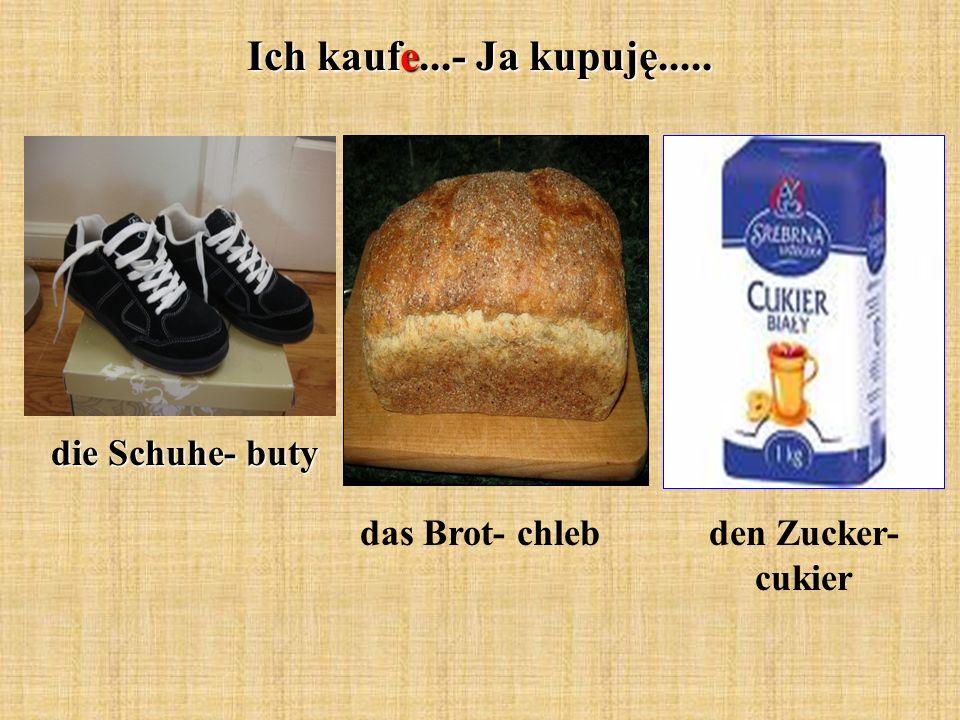 Ich kaufe...- Ja kupuję..... die Schuhe- buty das Brot- chlebden Zucker- cukier